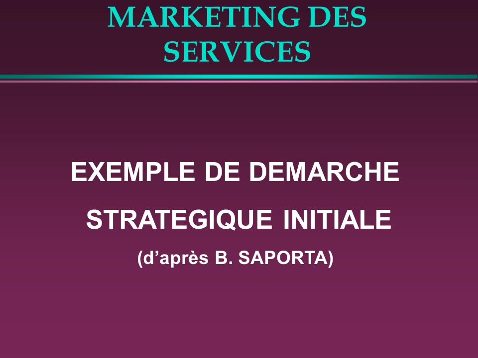 MARKETING DES SERVICES EXEMPLE DE DEMARCHE STRATEGIQUE INITIALE (daprès B. SAPORTA)