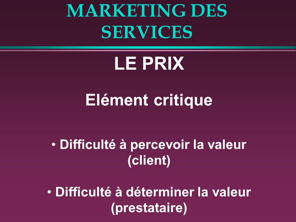 MARKETING DES SERVICES LE PRIX Elément critique Difficulté à percevoir la valeur (client) Difficulté à déterminer la valeur (prestataire)