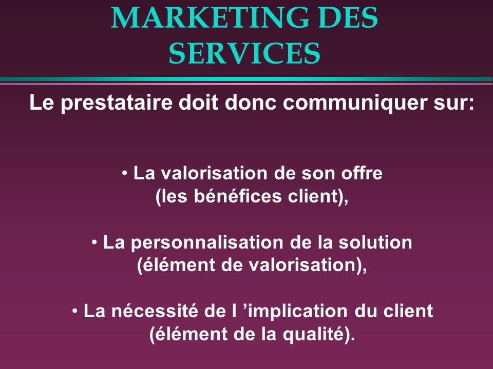 MARKETING DES SERVICES Le prestataire doit donc communiquer sur: La valorisation de son offre (les bénéfices client), La personnalisation de la soluti