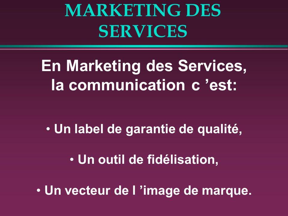 MARKETING DES SERVICES En Marketing des Services, la communication c est: Un label de garantie de qualité, Un outil de fidélisation, Un vecteur de l i