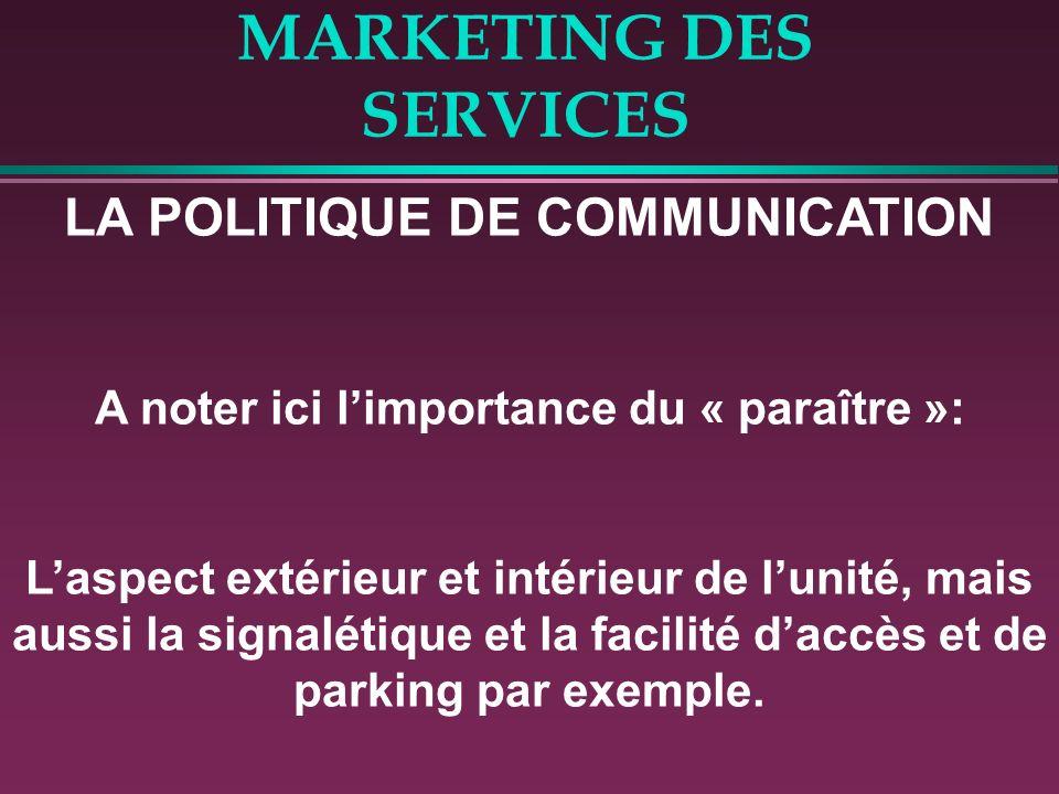 MARKETING DES SERVICES LA POLITIQUE DE COMMUNICATION A noter ici limportance du « paraître »: Laspect extérieur et intérieur de lunité, mais aussi la