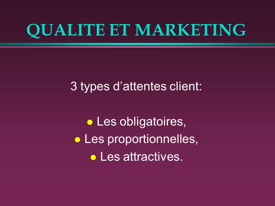 QUALITE ET MARKETING 3 types dattentes client: l Les obligatoires, l Les proportionnelles, l Les attractives.