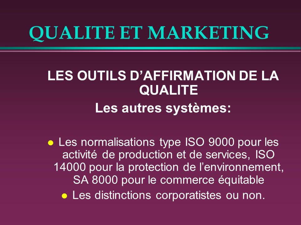 QUALITE ET MARKETING LES OUTILS DAFFIRMATION DE LA QUALITE Les autres systèmes: l Les normalisations type ISO 9000 pour les activité de production et