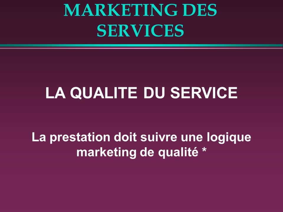 MARKETING DES SERVICES LA QUALITE DU SERVICE La prestation doit suivre une logique marketing de qualité *