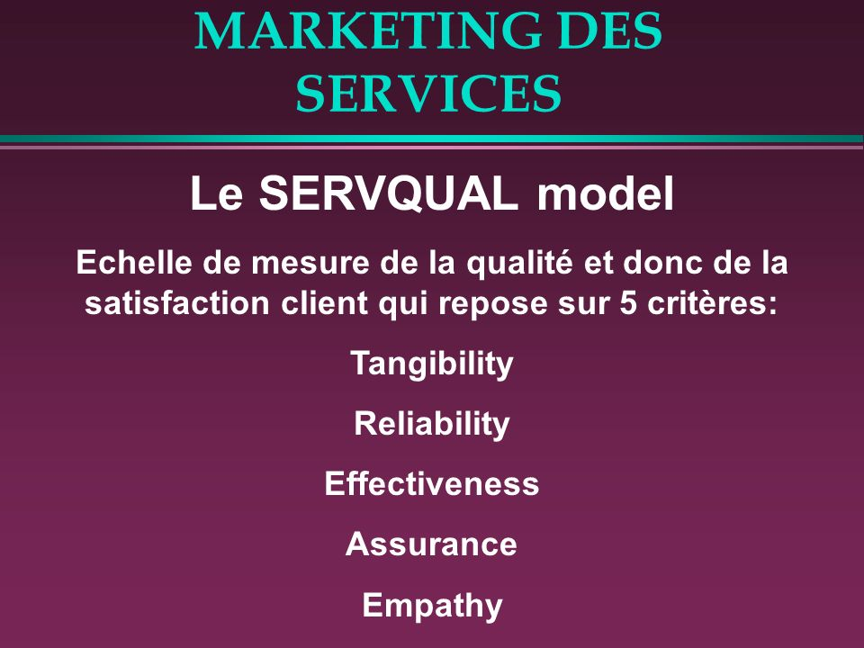 MARKETING DES SERVICES Le SERVQUAL model Echelle de mesure de la qualité et donc de la satisfaction client qui repose sur 5 critères: Tangibility Reliability Effectiveness Assurance Empathy