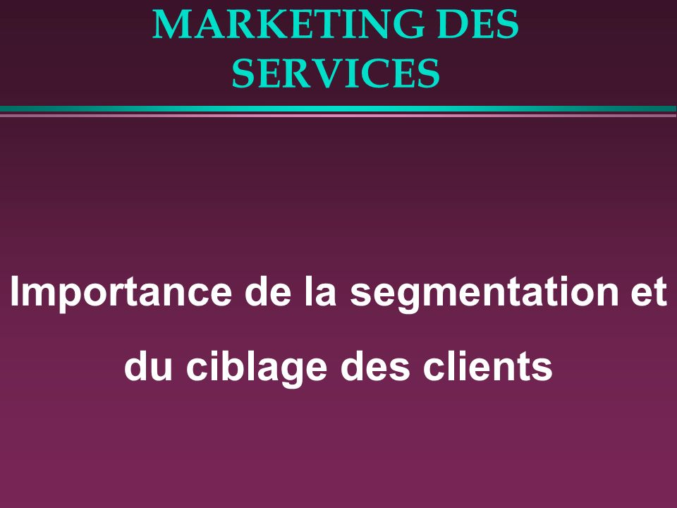 MARKETING DES SERVICES Importance de la segmentation et du ciblage des clients