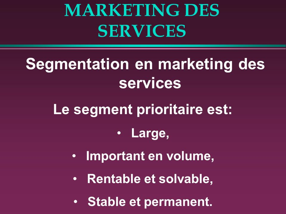 MARKETING DES SERVICES Segmentation en marketing des services Le segment prioritaire est: Large, Important en volume, Rentable et solvable, Stable et permanent.