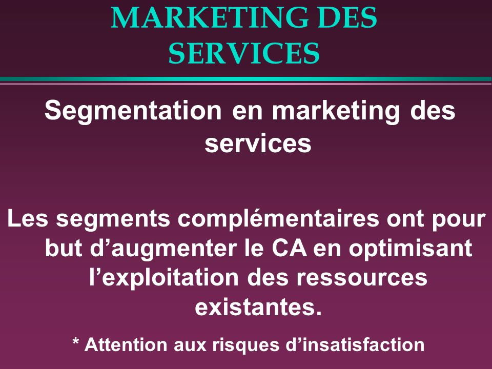 MARKETING DES SERVICES Segmentation en marketing des services Les segments complémentaires ont pour but daugmenter le CA en optimisant lexploitation des ressources existantes.