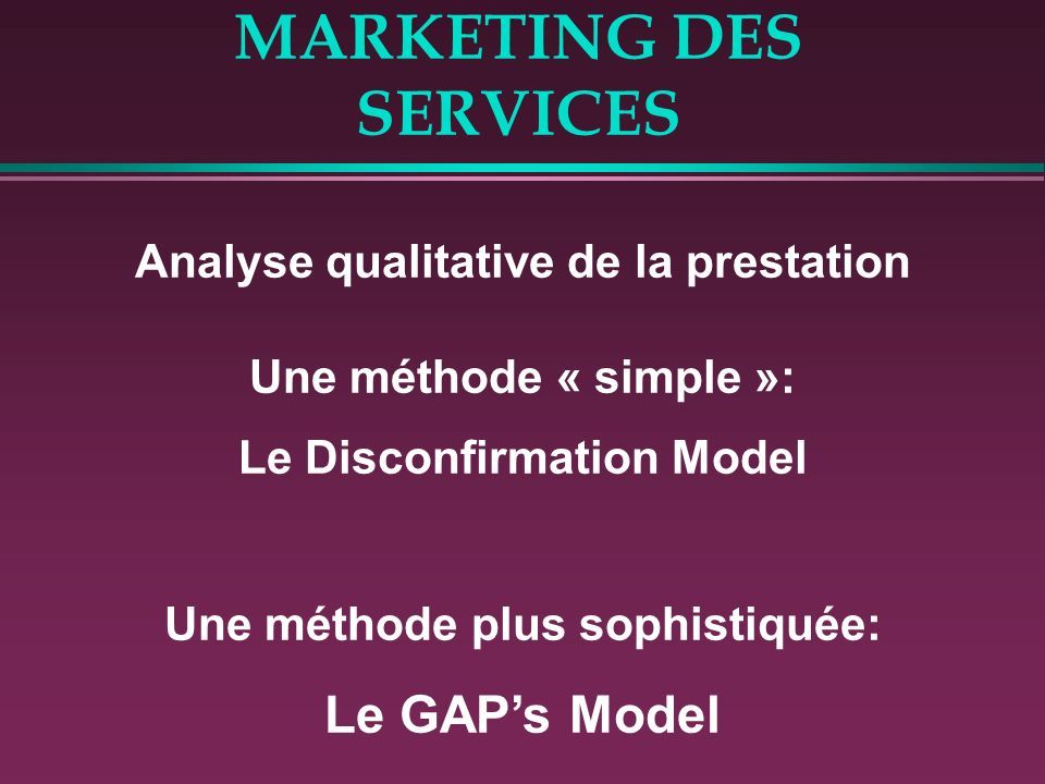MARKETING DES SERVICES Analyse qualitative de la prestation Une méthode « simple »: Le Disconfirmation Model Une méthode plus sophistiquée: Le GAPs Model