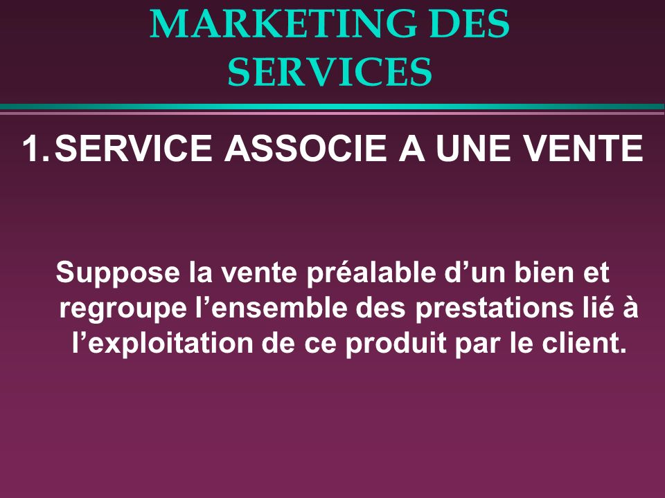 MARKETING DES SERVICES 1.SERVICE ASSOCIE A UNE VENTE Suppose la vente préalable dun bien et regroupe lensemble des prestations lié à lexploitation de ce produit par le client.