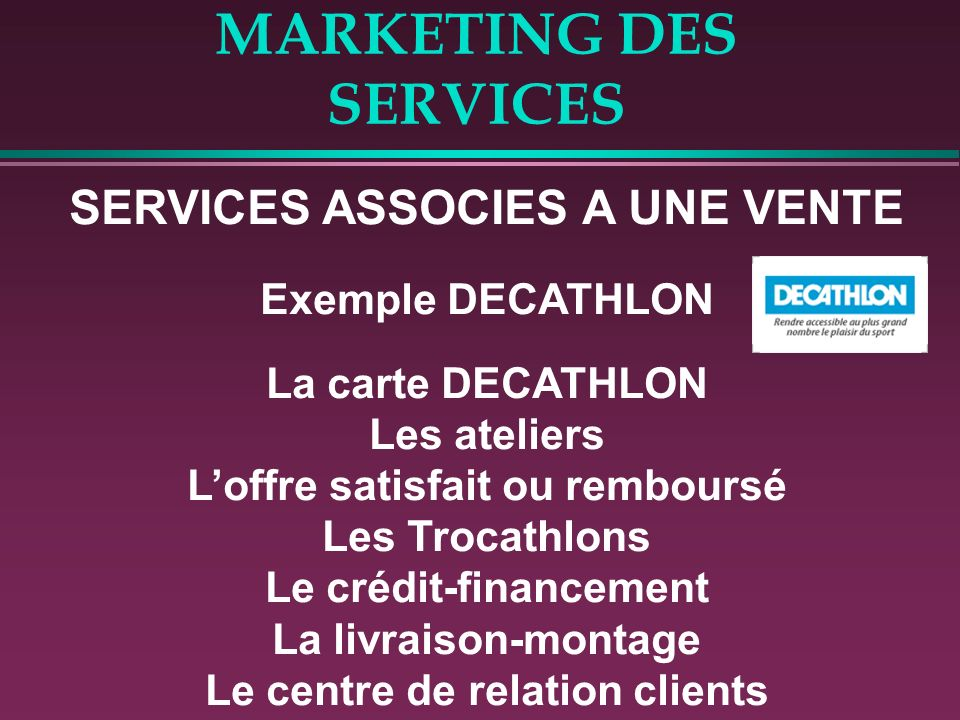 MARKETING DES SERVICES SERVICES ASSOCIES A UNE VENTE Exemple DECATHLON La carte DECATHLON Les ateliers Loffre satisfait ou remboursé Les Trocathlons Le crédit-financement La livraison-montage Le centre de relation clients