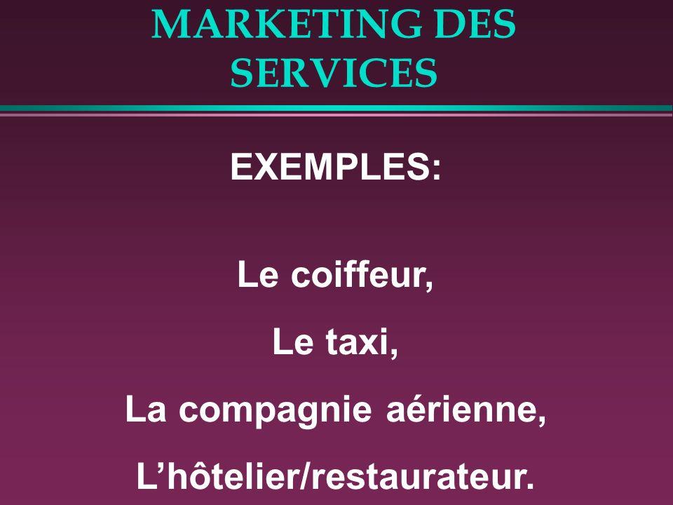 MARKETING DES SERVICES EXEMPLES: Le coiffeur, Le taxi, La compagnie aérienne, Lhôtelier/restaurateur.