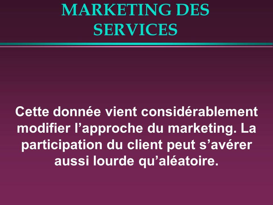 MARKETING DES SERVICES Cette donnée vient considérablement modifier lapproche du marketing. La participation du client peut savérer aussi lourde qualé