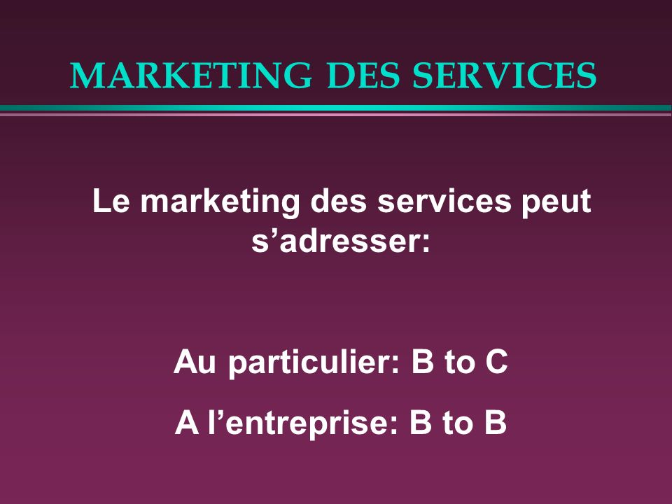 MARKETING DES SERVICES Le marketing des services peut sadresser: Au particulier: B to C A lentreprise: B to B