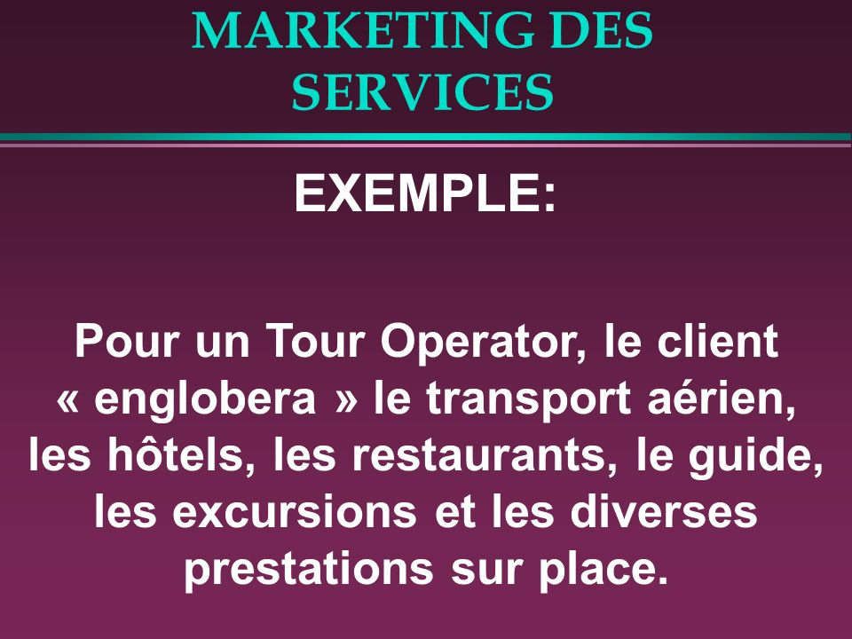 MARKETING DES SERVICES EXEMPLE: Pour un Tour Operator, le client « englobera » le transport aérien, les hôtels, les restaurants, le guide, les excursions et les diverses prestations sur place.
