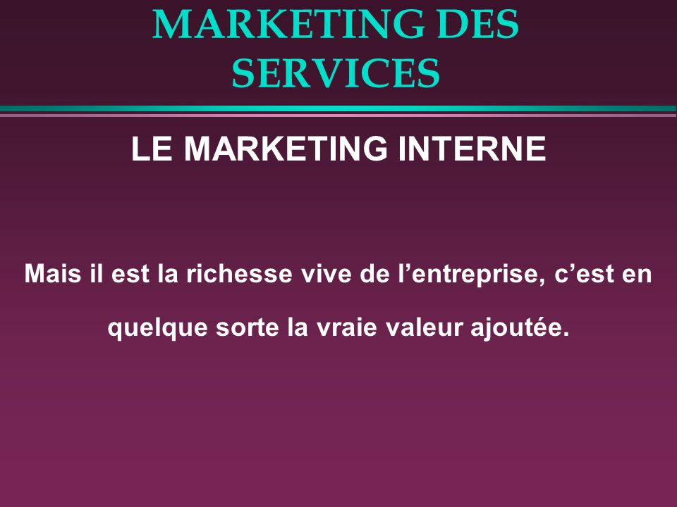 MARKETING DES SERVICES LE MARKETING INTERNE Mais il est la richesse vive de lentreprise, cest en quelque sorte la vraie valeur ajoutée.