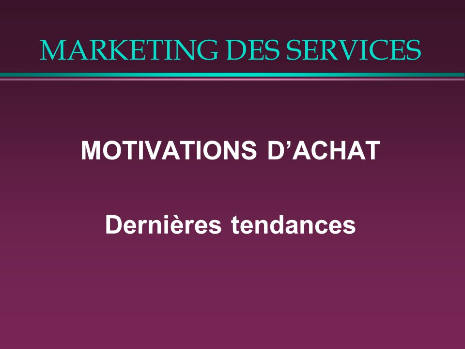 MARKETING DES SERVICES MOTIVATIONS DACHAT Dernières tendances