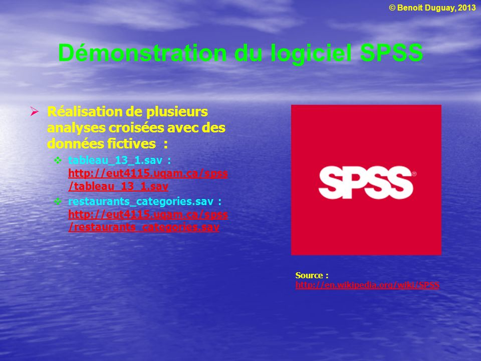 © Benoit Duguay, 2013 Démonstration du logiciel SPSS Réalisation de plusieurs analyses croisées avec des données fictives : tableau_13_1.sav : http://eut4115.uqam.ca/spss /tableau_13_1.sav http://eut4115.uqam.ca/spss /tableau_13_1.sav restaurants_categories.sav : http://eut4115.uqam.ca/spss /restaurants_categories.sav http://eut4115.uqam.ca/spss /restaurants_categories.sav Source : http://en.wikipedia.org/wiki/SPSS http://en.wikipedia.org/wiki/SPSS