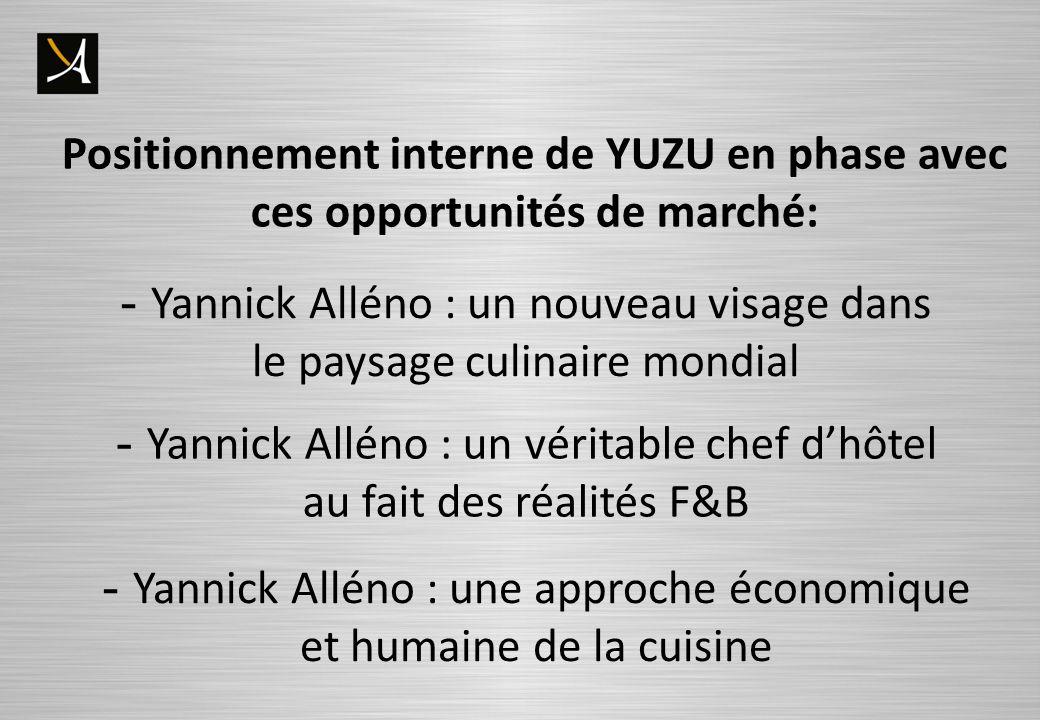 Positionnement interne de YUZU en phase avec ces opportunités de marché: - Yannick Alléno : un nouveau visage dans le paysage culinaire mondial - Yannick Alléno : un véritable chef dhôtel au fait des réalités F&B - Yannick Alléno : une approche économique et humaine de la cuisine