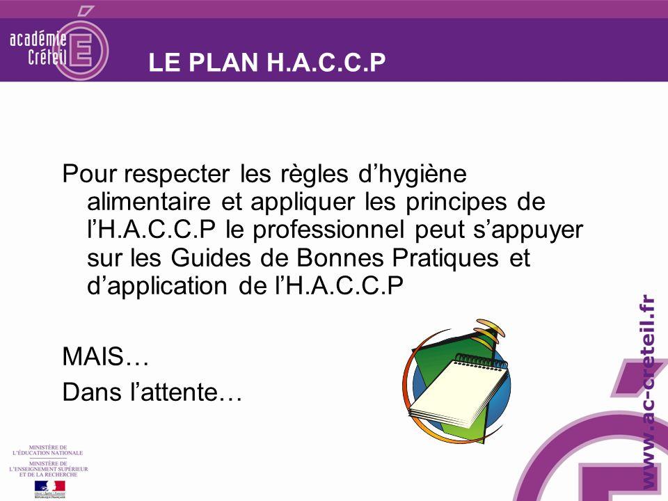 LE PLAN H.A.C.C.P Pour respecter les règles dhygiène alimentaire et appliquer les principes de lH.A.C.C.P le professionnel peut sappuyer sur les Guides de Bonnes Pratiques et dapplication de lH.A.C.C.P MAIS… Dans lattente…