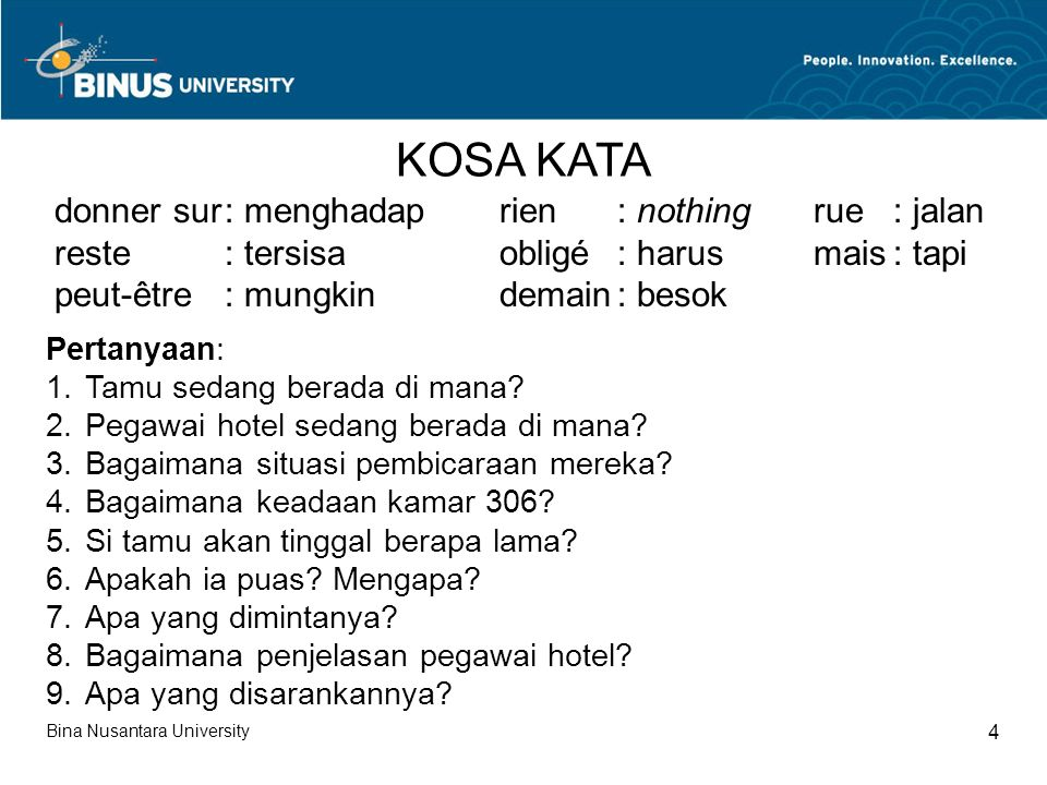 Bina Nusantara University 4 KOSA KATA donner sur: menghadap reste: tersisa peut-être: mungkin rien: nothing obligé: harus demain: besok Pertanyaan: 1.Tamu sedang berada di mana.