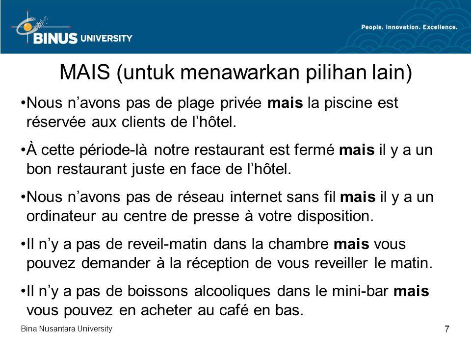 Bina Nusantara University 8 MENGUSAHAKAN TAMU TIDAK MENGAJUKAN PERUBAHAN LE REPROCHE DU CLIENT À PROPOS DE LA CHAMBRE VOTRE EXCUSE Elle est au-dessus du bar et du restaurant Pas de clients après 10 heures Elle est face à lascenseurIl est moderne et ne fait pas de bruit Elle est à coté de lofficeIl est utilisé seulement à partir de 8 heures pour les petits déjeuners Elle est à lavant-dernier étageLe dernier étage nest pas habité Elle est à coté des w.-c.Peu utilisé; toutes les chambres ont des w.-c particuliers Au-dessus des cuisinesLe petit déjeuner est préparé dans la cafétéria