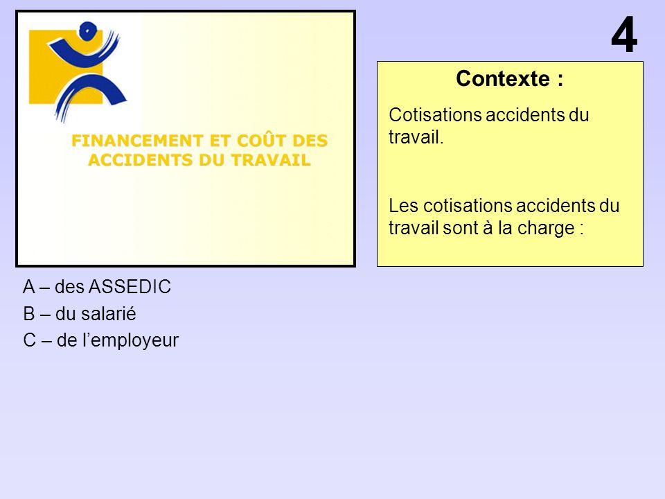 Contexte : A – des ASSEDIC B – du salarié C – de lemployeur 4 Cotisations accidents du travail.