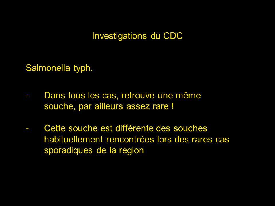 Investigations du CDC Salmonella typh. -Dans tous les cas, retrouve une même souche, par ailleurs assez rare ! -Cette souche est différente des souche