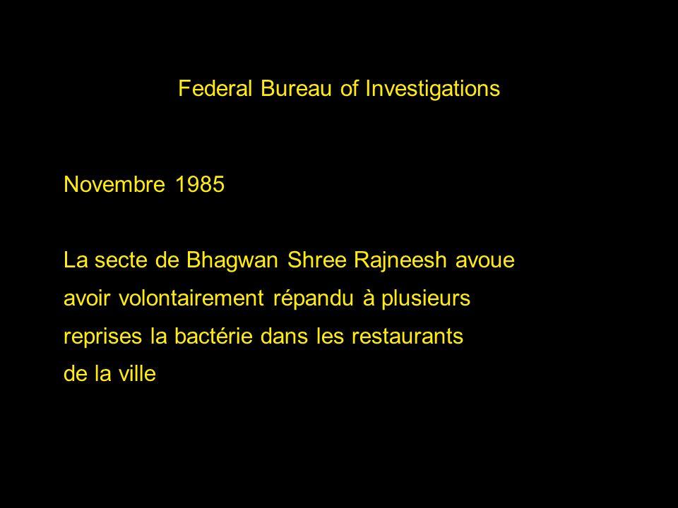 Federal Bureau of Investigations Novembre 1985 La secte de Bhagwan Shree Rajneesh avoue avoir volontairement répandu à plusieurs reprises la bactérie