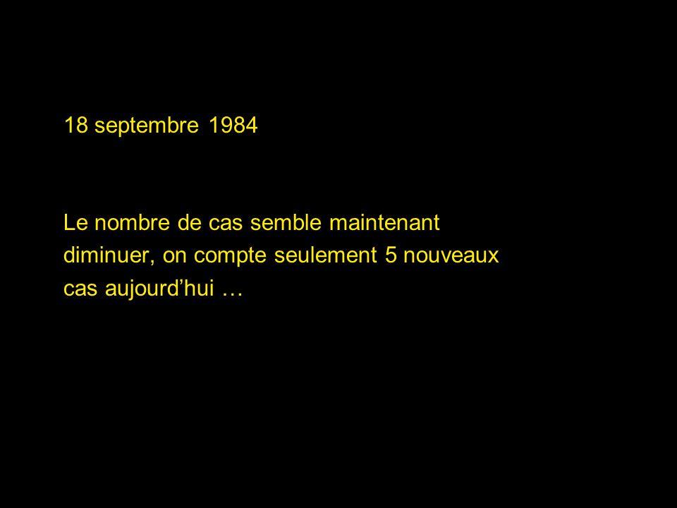 18 septembre 1984 Le nombre de cas semble maintenant diminuer, on compte seulement 5 nouveaux cas aujourdhui …