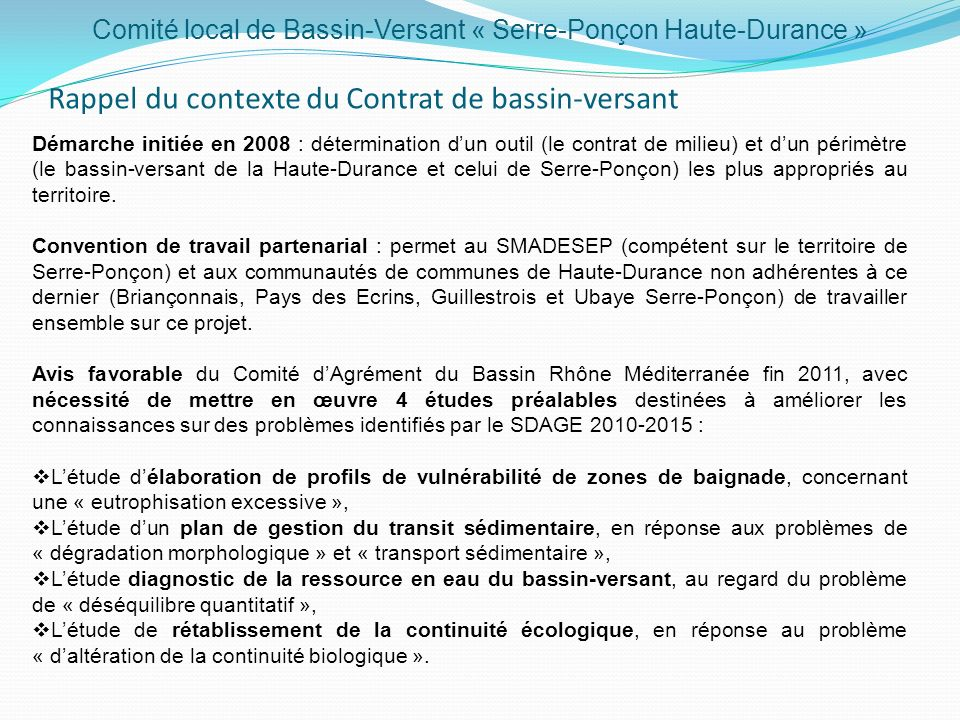 Démarche initiée en 2008 : détermination dun outil (le contrat de milieu) et dun périmètre (le bassin-versant de la Haute-Durance et celui de Serre-Ponçon) les plus appropriés au territoire.