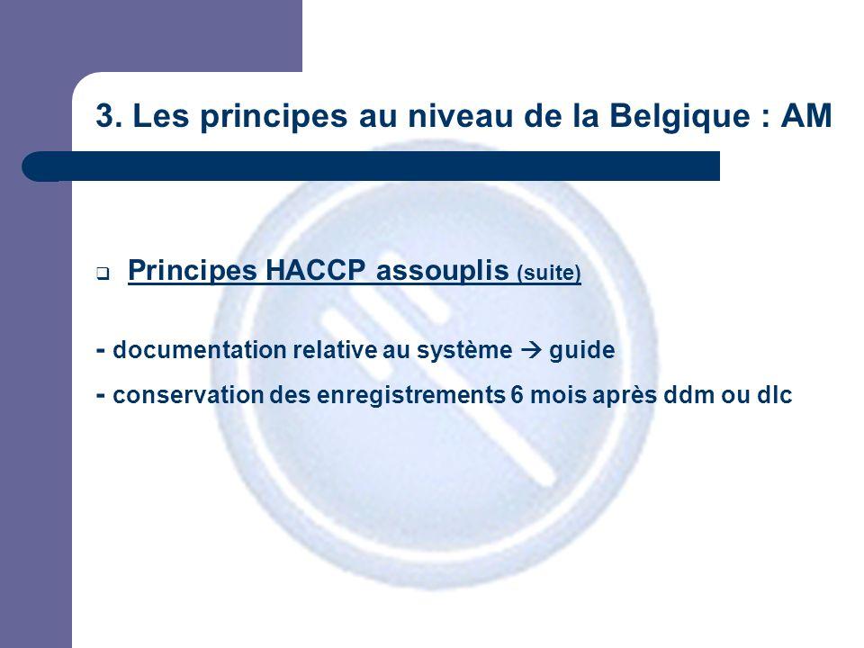 3. Les principes au niveau de la Belgique : AM Principes HACCP assouplis (suite) - documentation relative au système guide - conservation des enregist