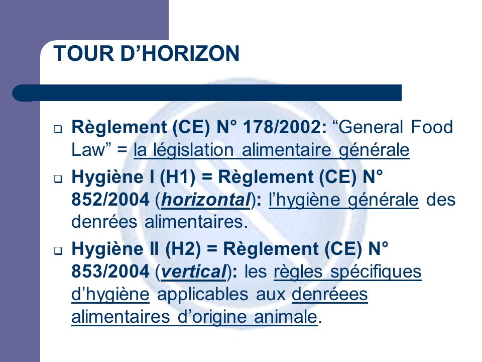 TOUR DHORIZON Hygiène III (H3=C2) = Règlement (CE) N° 854/2004 (vertical) : lorganisation des contrôles officiels concernant les produits dorigine animale destinés à la consommation humaine Hygiène IV (H4) = Directive 2002/99/CE: les règles de police sanitaire régissant les produits dorigine animale (FA, PPC,…) [AR 13/05/2005] Hygiéne V (H5) = Directive 2004/41/CE: abrogeant certaines directives vétérinaires spécifiques (e.g.