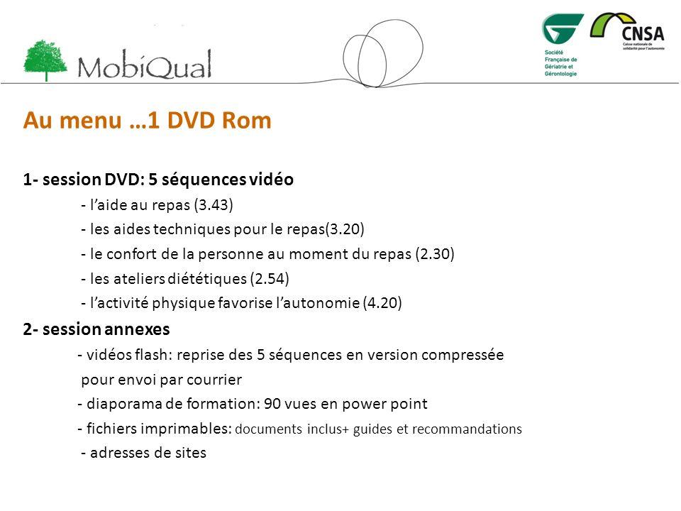 Au menu …1 DVD Rom 1- session DVD: 5 séquences vidéo - laide au repas (3.43) - les aides techniques pour le repas(3.20) - le confort de la personne au moment du repas (2.30) - les ateliers diététiques (2.54) - lactivité physique favorise lautonomie (4.20) 2- session annexes - vidéos flash: reprise des 5 séquences en version compressée pour envoi par courrier - diaporama de formation: 90 vues en power point - fichiers imprimables: documents inclus+ guides et recommandations - adresses de sites
