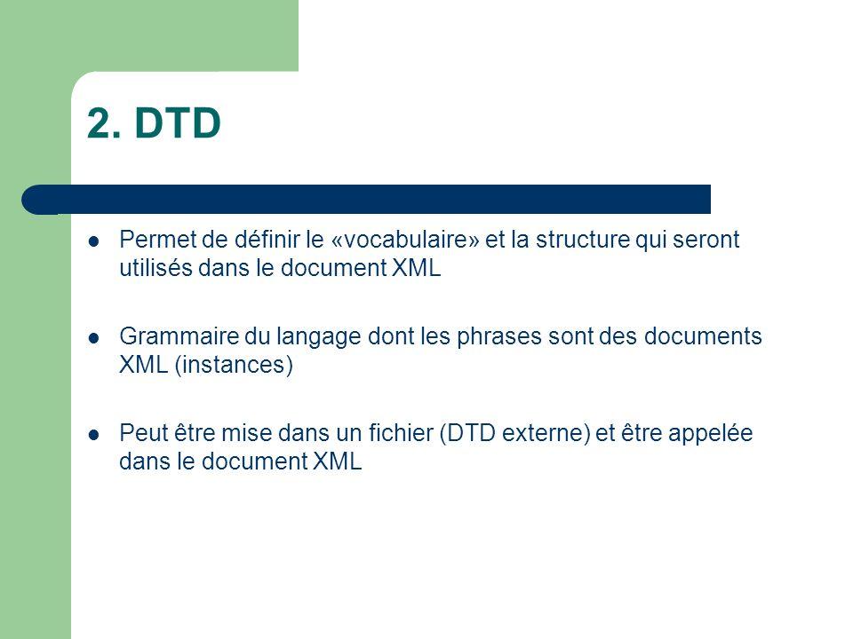 2. DTD Permet de définir le «vocabulaire» et la structure qui seront utilisés dans le document XML Grammaire du langage dont les phrases sont des docu