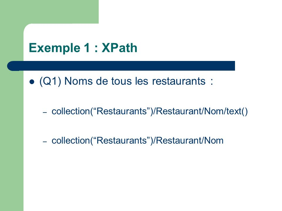 Exemple 1 : XPath (Q1) Noms de tous les restaurants : – collection(Restaurants)/Restaurant/Nom/text() – collection(Restaurants)/Restaurant/Nom