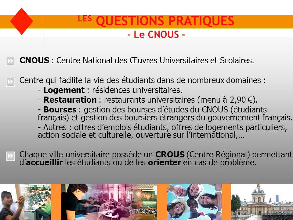 LES QUESTIONS PRATIQUES - Le CNOUS - CNOUS : Centre National des Œuvres Universitaires et Scolaires. Centre qui facilite la vie des étudiants dans de
