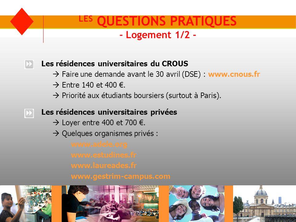 LES QUESTIONS PRATIQUES - Logement 1/2 - Les résidences universitaires du CROUS Faire une demande avant le 30 avril (DSE) : www.cnous.fr Entre 140 et