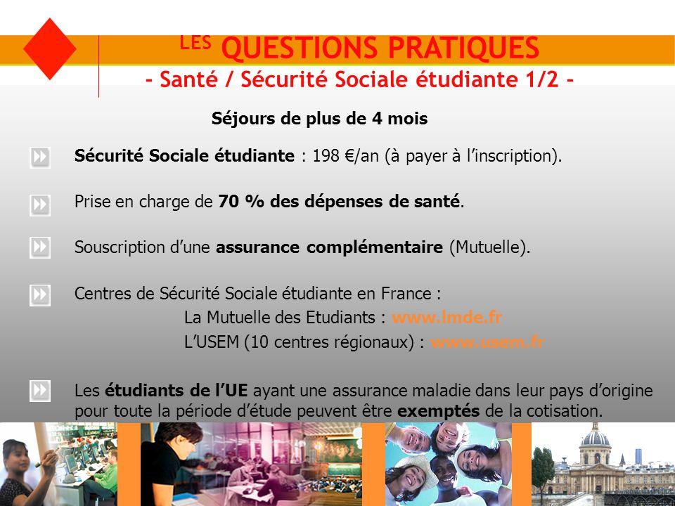 LES QUESTIONS PRATIQUES - Santé / Sécurité Sociale étudiante 1/2 - Sécurité Sociale étudiante : 198 /an (à payer à linscription). Prise en charge de 7
