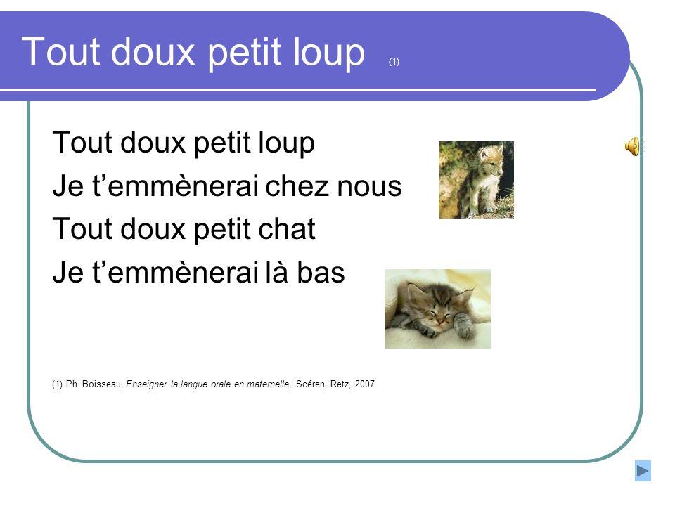Tout doux petit loup (1) Tout doux petit loup Je temmènerai chez nous Tout doux petit chat Je temmènerai là bas (1) Ph. Boisseau, Enseigner la langue