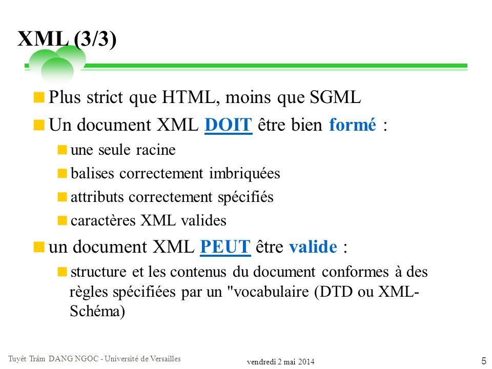 vendredi 2 mai 2014 Tuyêt Trâm DANG NGOC - Université de Versailles 5 XML (3/3) Plus strict que HTML, moins que SGML Un document XML DOIT être bien fo