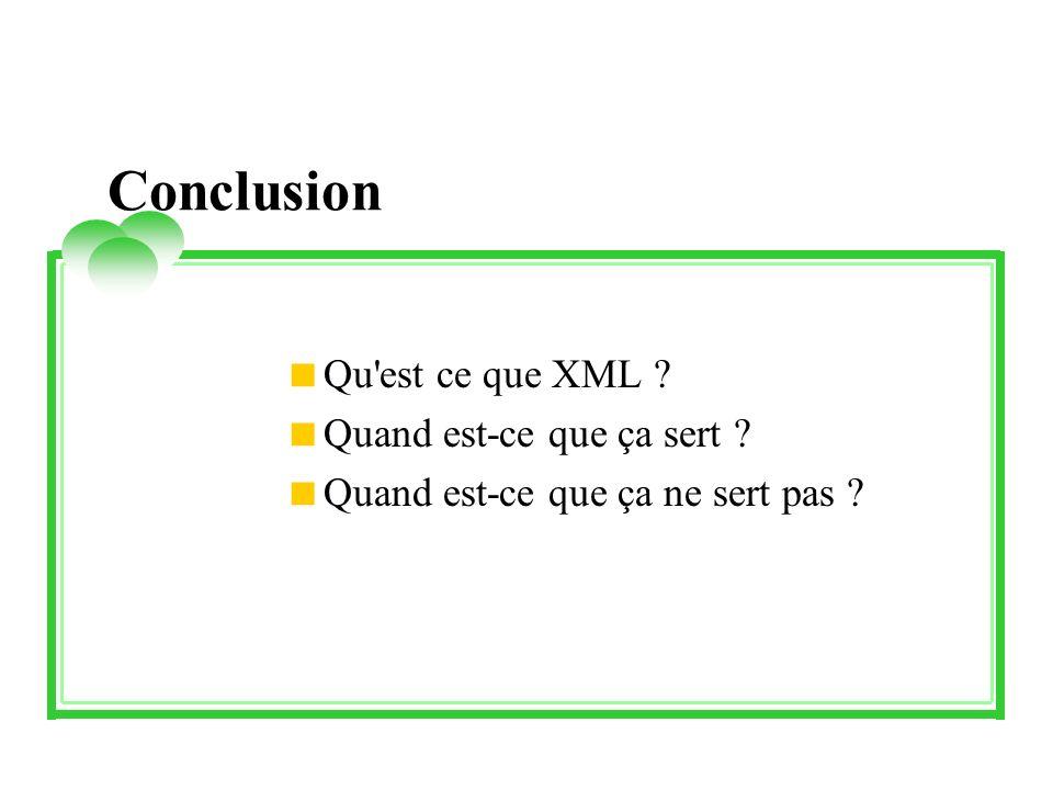 Conclusion Qu'est ce que XML ? Quand est-ce que ça sert ? Quand est-ce que ça ne sert pas ?