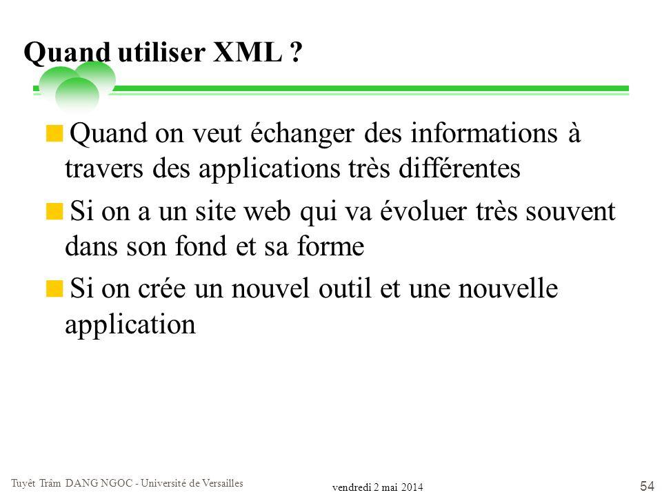 vendredi 2 mai 2014 Tuyêt Trâm DANG NGOC - Université de Versailles 54 Quand utiliser XML ? Quand on veut échanger des informations à travers des appl