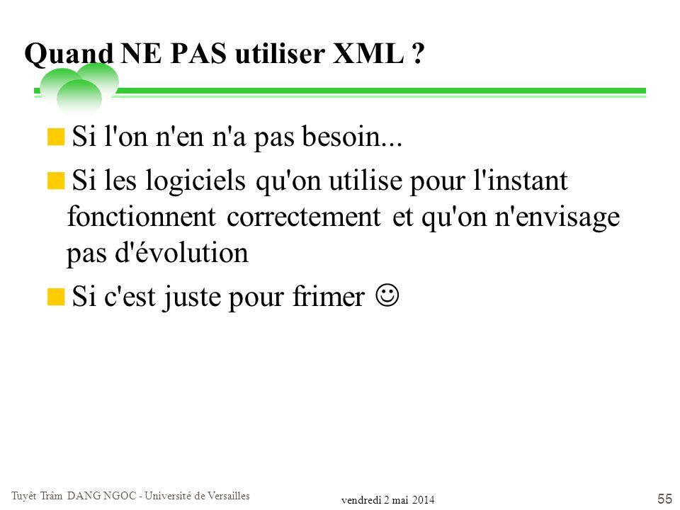 vendredi 2 mai 2014 Tuyêt Trâm DANG NGOC - Université de Versailles 55 Quand NE PAS utiliser XML ? Si l'on n'en n'a pas besoin... Si les logiciels qu'