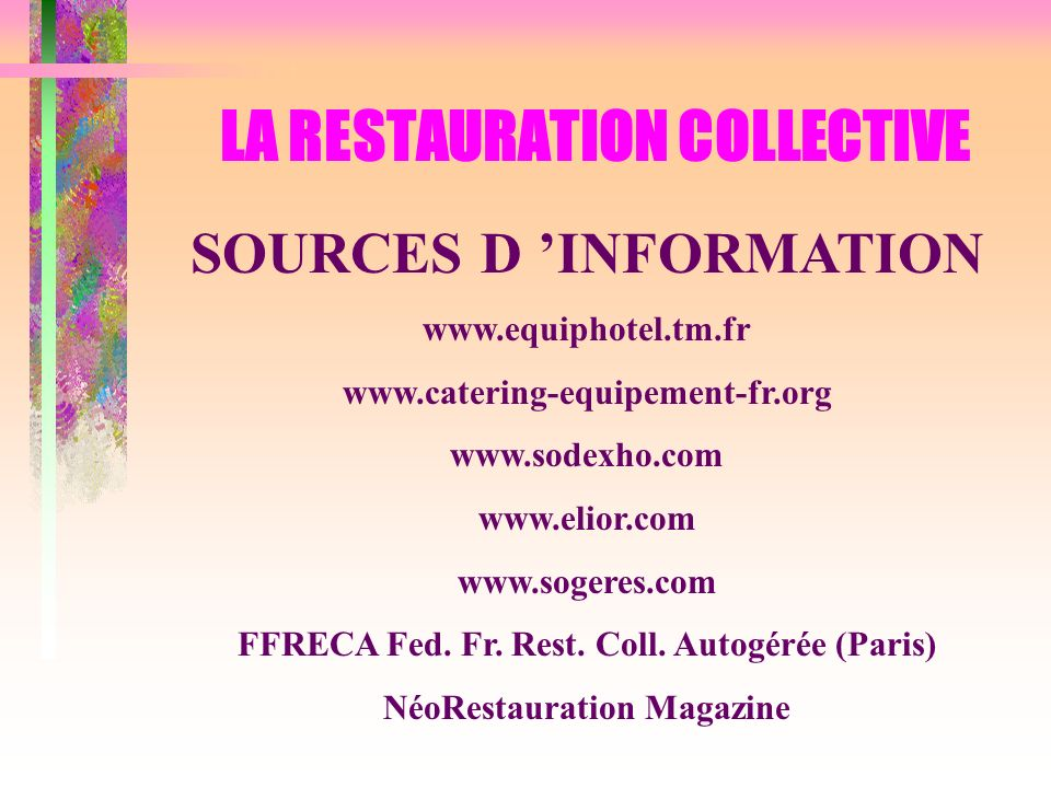 LA RESTAURATION COLLECTIVE SOURCES D INFORMATION www.equiphotel.tm.fr www.catering-equipement-fr.org www.sodexho.com www.elior.com www.sogeres.com FFRECA Fed.