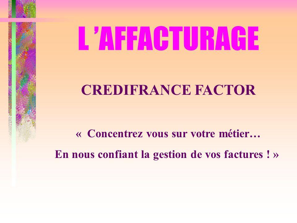 L AFFACTURAGE CREDIFRANCE FACTOR « Concentrez vous sur votre métier… En nous confiant la gestion de vos factures ! »
