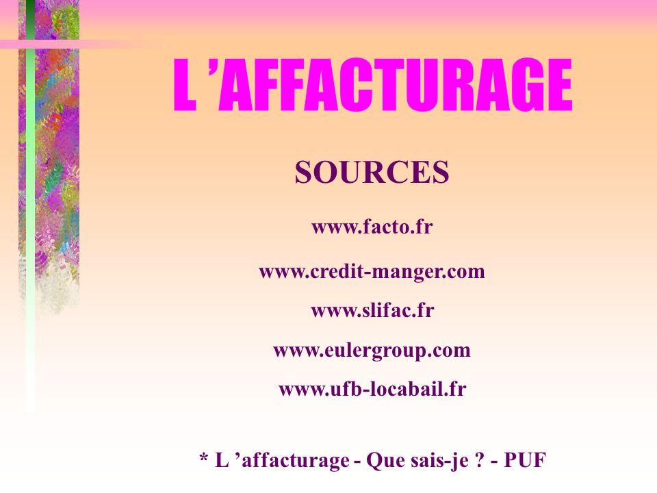 L AFFACTURAGE SOURCES www.facto.fr www.credit-manger.com www.slifac.fr www.eulergroup.com www.ufb-locabail.fr * L affacturage - Que sais-je ? - PUF