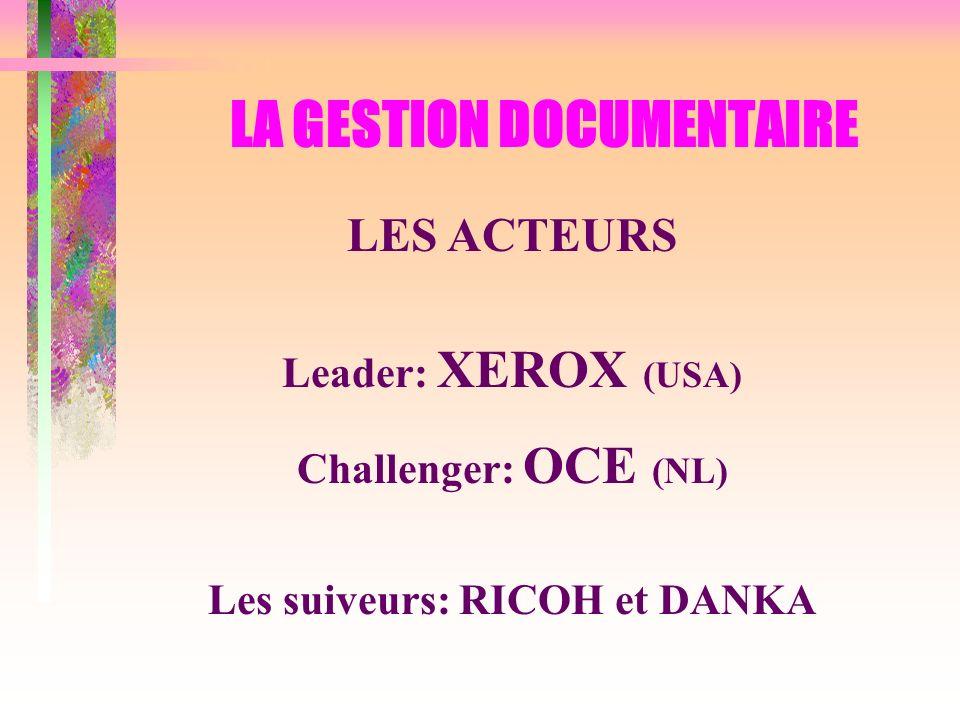 LA GESTION DOCUMENTAIRE LES ACTEURS Leader: XEROX (USA) Challenger: OCE (NL) Les suiveurs: RICOH et DANKA