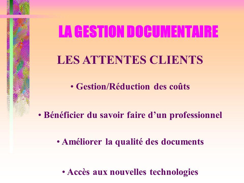 LA GESTION DOCUMENTAIRE LES ATTENTES CLIENTS Gestion/Réduction des coûts Bénéficier du savoir faire dun professionnel Améliorer la qualité des documen
