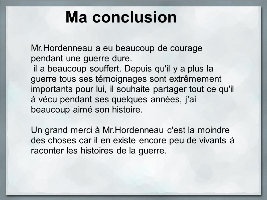 Ma conclusion Mr.Hordenneau a eu beaucoup de courage pendant une guerre dure.